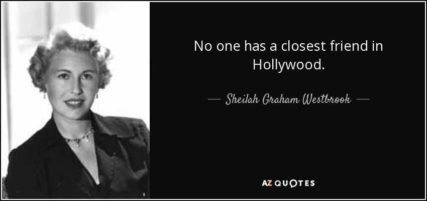 No one has a closest friend in Hollywood. - Sheilah Graham Westbrook