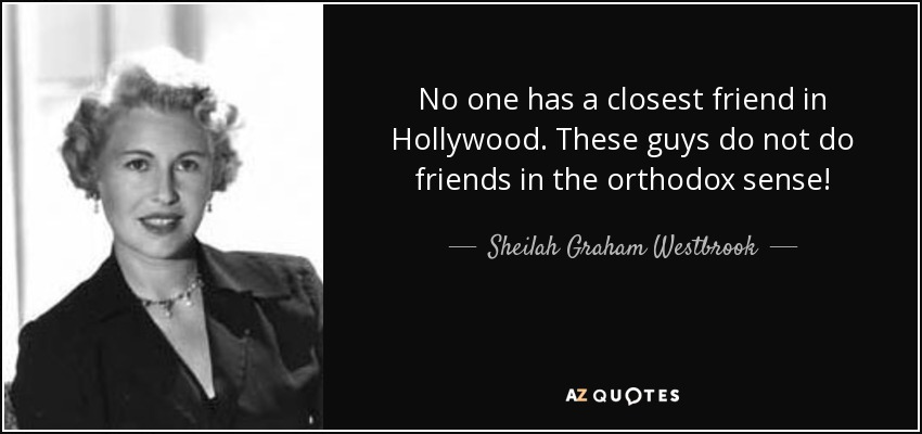 No one has a closest friend in Hollywood. These guys do not do friends in the orthodox sense! - Sheilah Graham Westbrook
