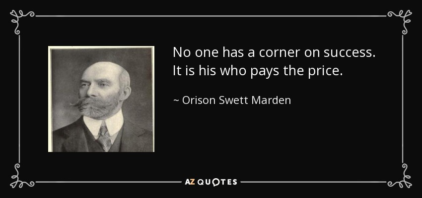No one has a corner on success. It is his who pays the price. - Orison Swett Marden