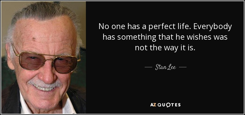 No one has a perfect life. Everybody has something that he wishes was not the way it is. - Stan Lee
