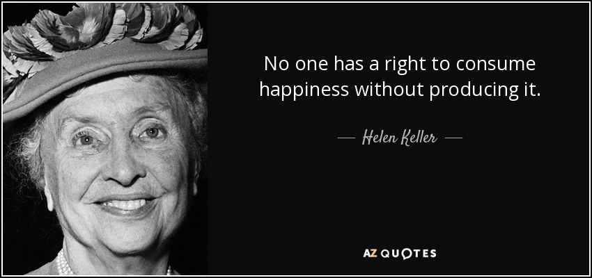 No one has a right to consume happiness without producing it. - Helen Keller