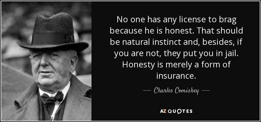 No one has any license to brag because he is honest. That should be natural instinct and, besides, if you are not, they put you in jail. Honesty is merely a form of insurance. - Charles Comiskey