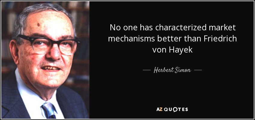 No one has characterized market mechanisms better than Friedrich von Hayek - Herbert Simon