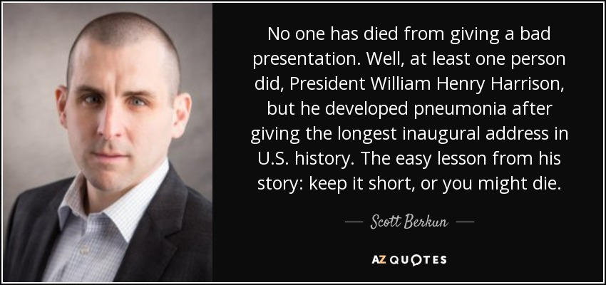 No one has died from giving a bad presentation. Well, at least one person did, President William Henry Harrison, but he developed pneumonia after giving the longest inaugural address in U.S. history. The easy lesson from his story: keep it short, or you might die. - Scott Berkun