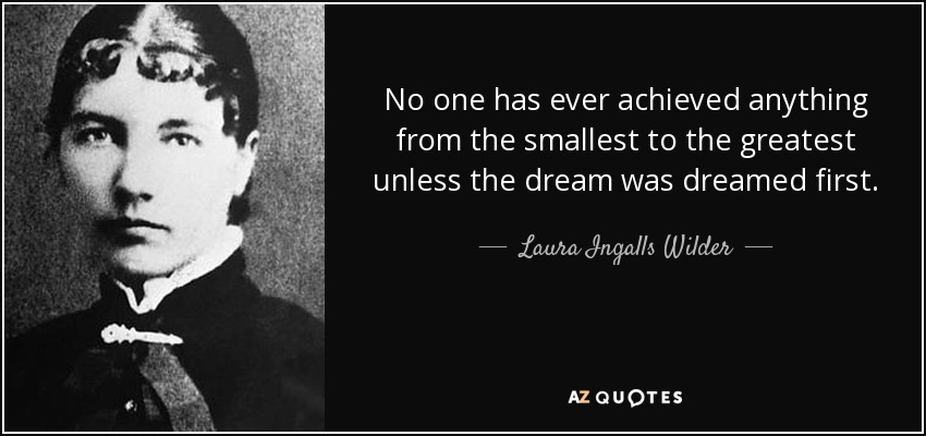 No one has ever achieved anything from the smallest to the greatest unless the dream was dreamed first. - Laura Ingalls Wilder