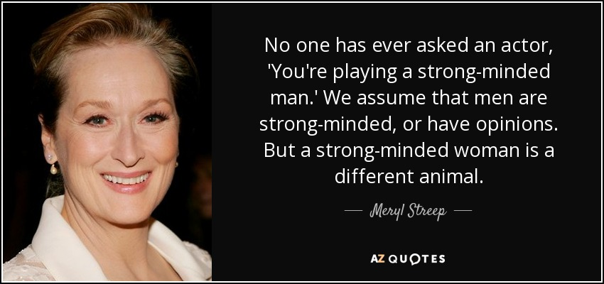 No one has ever asked an actor, 'You're playing a strong-minded man.' We assume that men are strong-minded, or have opinions. But a strong-minded woman is a different animal. - Meryl Streep