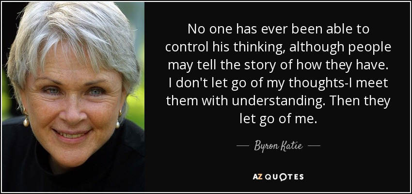 No one has ever been able to control his thinking, although people may tell the story of how they have. I don't let go of my thoughts-I meet them with understanding. Then they let go of me. - Byron Katie