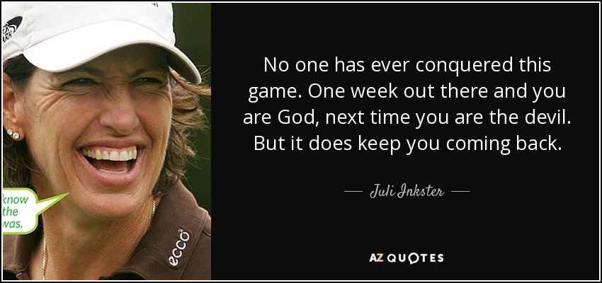 No one has ever conquered this game. One week out there and you are God, next time you are the devil. But it does keep you coming back. - Juli Inkster