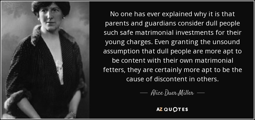 No one has ever explained why it is that parents and guardians consider dull people such safe matrimonial investments for their young charges. Even granting the unsound assumption that dull people are more apt to be content with their own matrimonial fetters, they are certainly more apt to be the cause of discontent in others. - Alice Duer Miller