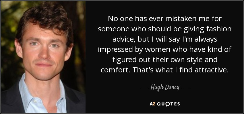 No one has ever mistaken me for someone who should be giving fashion advice, but I will say I'm always impressed by women who have kind of figured out their own style and comfort. That's what I find attractive. - Hugh Dancy