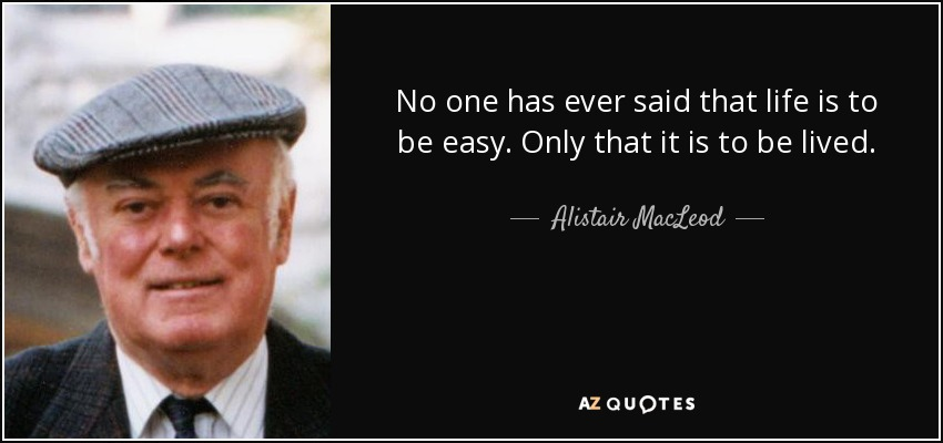No one has ever said that life is to be easy. Only that it is to be lived. - Alistair MacLeod