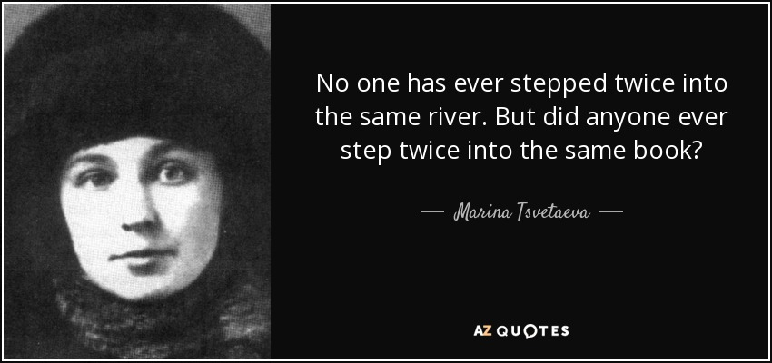No one has ever stepped twice into the same river. But did anyone ever step twice into the same book? - Marina Tsvetaeva