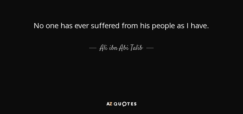 No one has ever suffered from his people as I have. - Ali ibn Abi Talib
