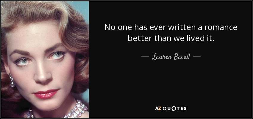 No one has ever written a romance better than we lived it. - Lauren Bacall