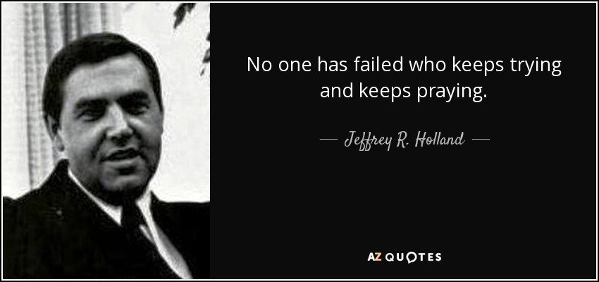 No one has failed who keeps trying and keeps praying. - Jeffrey R. Holland