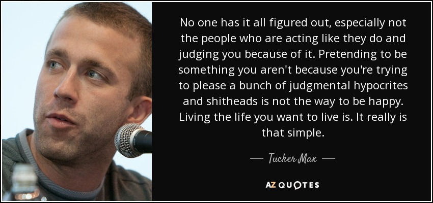 No one has it all figured out, especially not the people who are acting like they do and judging you because of it. Pretending to be something you aren't because you're trying to please a bunch of judgmental hypocrites and shitheads is not the way to be happy. Living the life you want to live is. It really is that simple. - Tucker Max