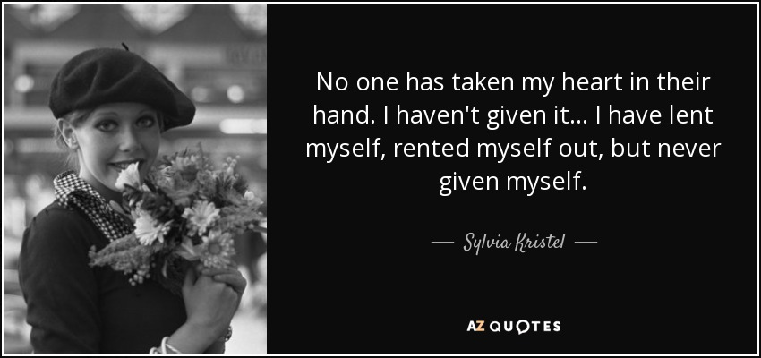 No one has taken my heart in their hand. I haven't given it... I have lent myself, rented myself out, but never given myself. - Sylvia Kristel