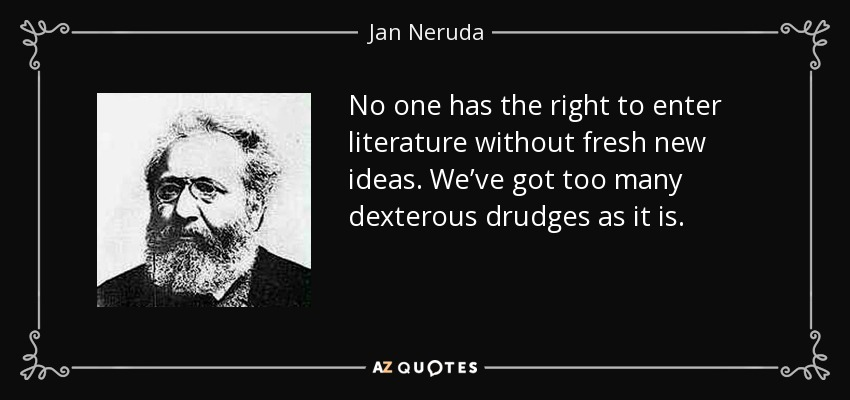 No one has the right to enter literature without fresh new ideas. We've got too many dexterous drudges as it is. - Jan Neruda