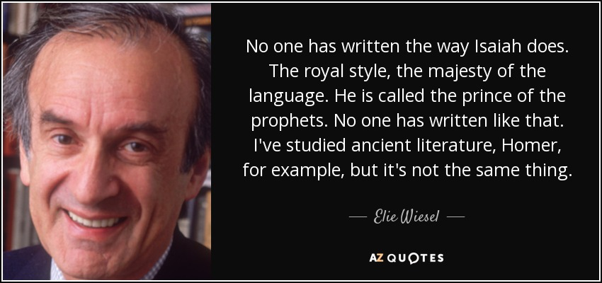 No one has written the way Isaiah does. The royal style, the majesty of the language. He is called the prince of the prophets. No one has written like that. I've studied ancient literature, Homer, for example, but it's not the same thing. - Elie Wiesel