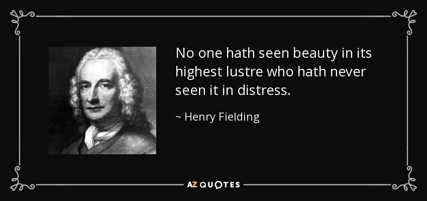 No one hath seen beauty in its highest lustre who hath never seen it in distress. - Henry Fielding