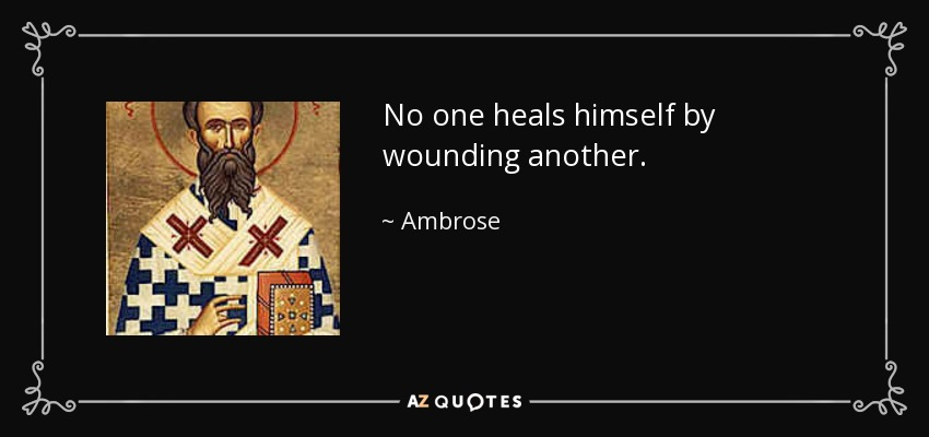 No one heals himself by wounding another. - Ambrose