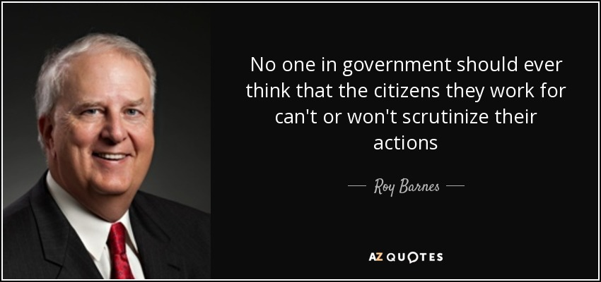 No one in government should ever think that the citizens they work for can't or won't scrutinize their actions - Roy Barnes