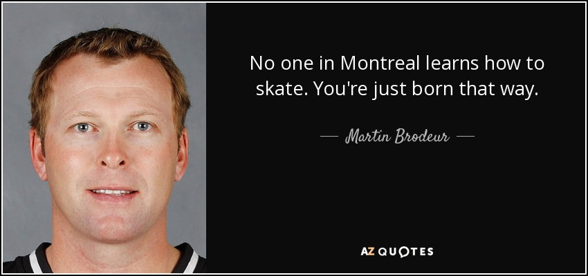 No one in Montreal learns how to skate. You're just born that way. - Martin Brodeur
