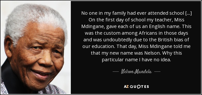No one in my family had ever attended school [...] On the first day of school my teacher, Miss Mdingane, gave each of us an English name. This was the custom among Africans in those days and was undoubtedly due to the British bias of our education. That day, Miss Mdingane told me that my new name was Nelson. Why this particular name I have no idea. - Nelson Mandela