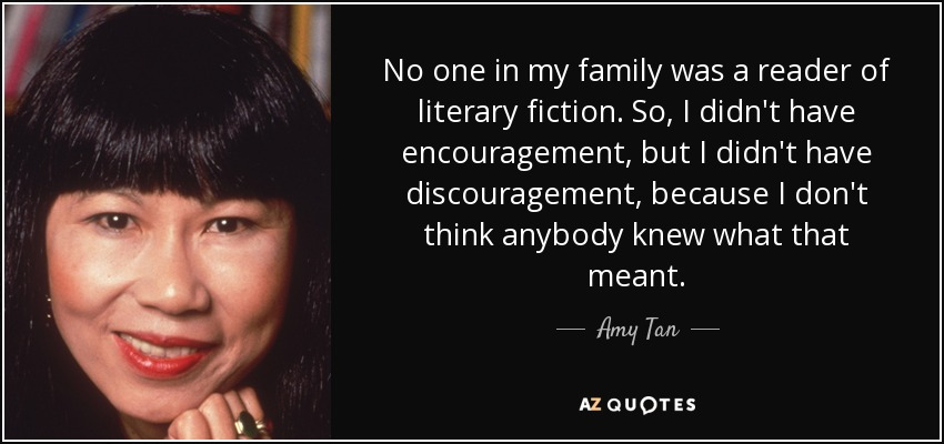 No one in my family was a reader of literary fiction. So, I didn't have encouragement, but I didn't have discouragement, because I don't think anybody knew what that meant. - Amy Tan