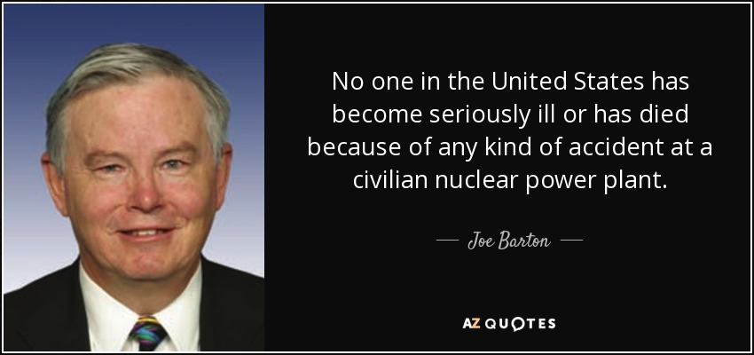 No one in the United States has become seriously ill or has died because of any kind of accident at a civilian nuclear power plant. - Joe Barton