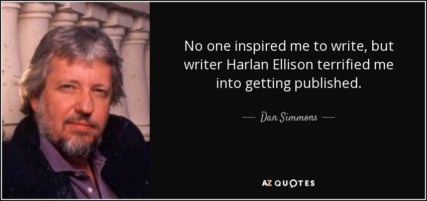 No one inspired me to write, but writer Harlan Ellison terrified me into getting published. - Dan Simmons