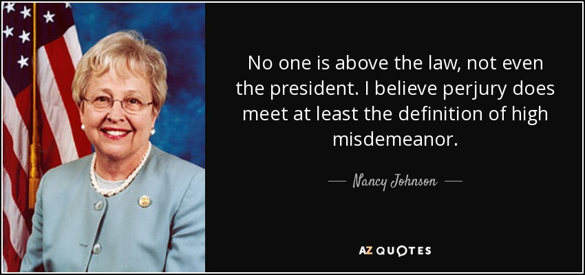 No one is above the law, not even the president. I believe perjury does meet at least the definition of high misdemeanor. - Nancy Johnson