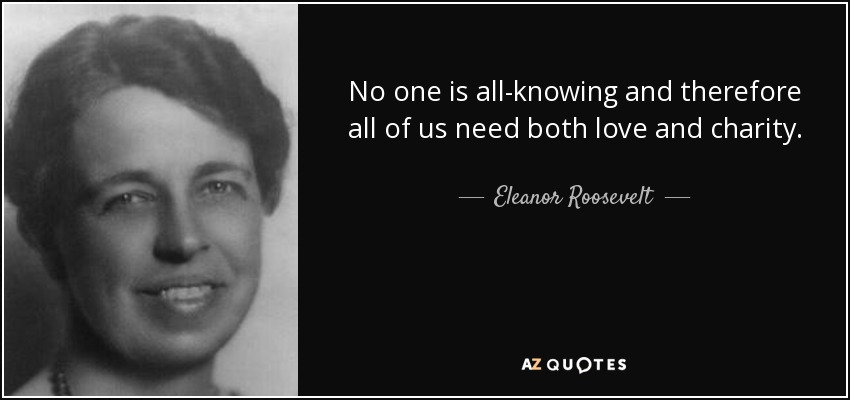 No one is all-knowing and therefore all of us need both love and charity. - Eleanor Roosevelt