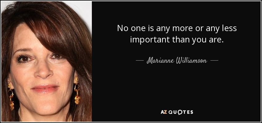 No one is any more or any less important than you are. - Marianne Williamson