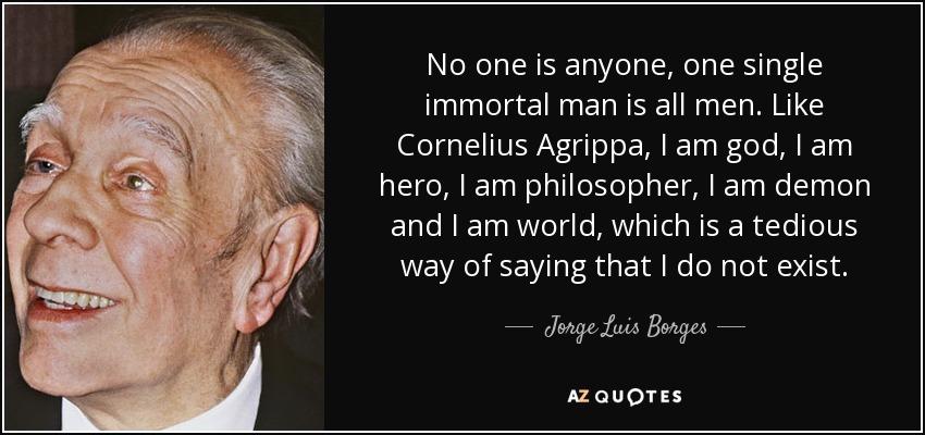 No one is anyone, one single immortal man is all men. Like Cornelius Agrippa, I am god, I am hero, I am philosopher, I am demon and I am world, which is a tedious way of saying that I do not exist. - Jorge Luis Borges