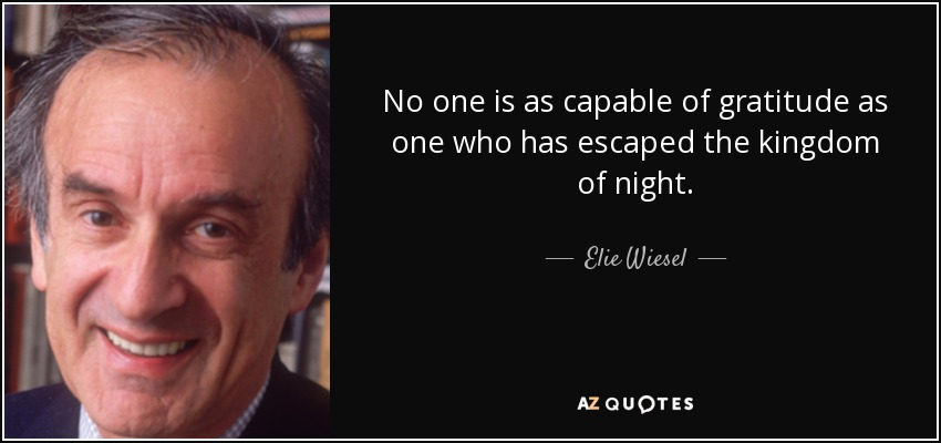 No one is as capable of gratitude as one who has escaped the kingdom of night. - Elie Wiesel