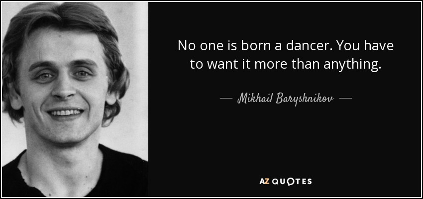 I Miss You More Than Anything Quotes: Mikhail Baryshnikov Quote: No One Is Born A Dancer. You