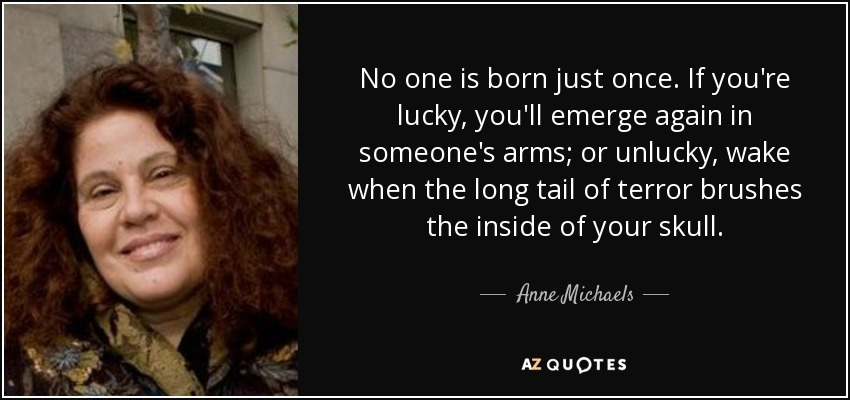 No one is born just once. If you're lucky, you'll emerge again in someone's arms; or unlucky, wake when the long tail of terror brushes the inside of your skull. - Anne Michaels