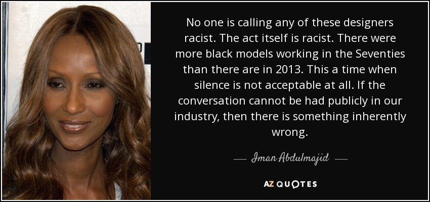 No one is calling any of these designers racist. The act itself is racist. There were more black models working in the Seventies than there are in 2013. This a time when silence is not acceptable at all. If the conversation cannot be had publicly in our industry, then there is something inherently wrong. - Iman Abdulmajid