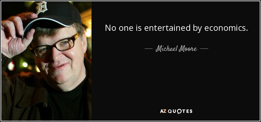 No one is entertained by economics. - Michael Moore
