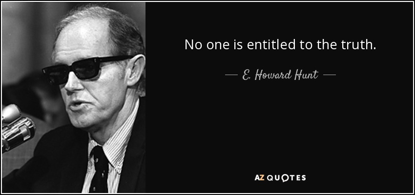No one is entitled to the truth. - E. Howard Hunt