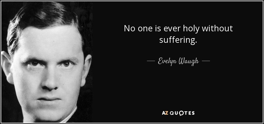 No one is ever holy without suffering. - Evelyn Waugh