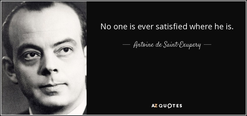 No one is ever satisfied where he is. - Antoine de Saint-Exupery