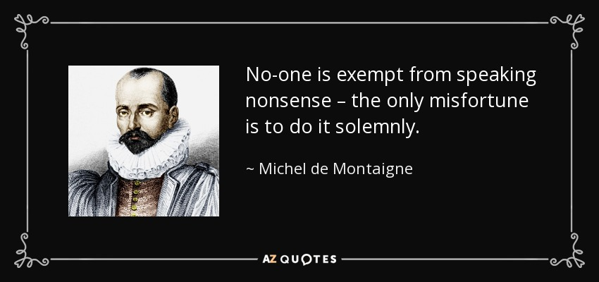 No-one is exempt from speaking nonsense – the only misfortune is to do it solemnly. - Michel de Montaigne