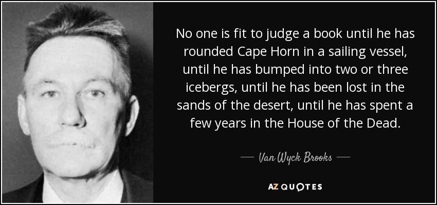 No one is fit to judge a book until he has rounded Cape Horn in a sailing vessel, until he has bumped into two or three icebergs, until he has been lost in the sands of the desert, until he has spent a few years in the House of the Dead. - Van Wyck Brooks