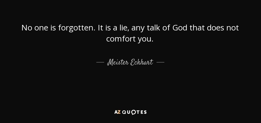 No one is forgotten. It is a lie, any talk of God that does not comfort you. - Meister Eckhart