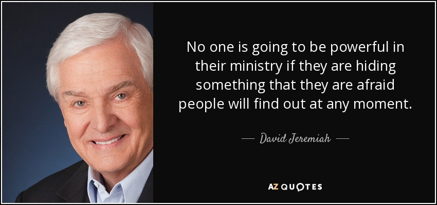 No one is going to be powerful in their ministry if they are hiding something that they are afraid people will find out at any moment. - David Jeremiah