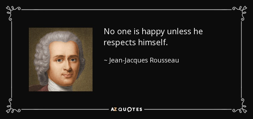 No one is happy unless he respects himself. - Jean-Jacques Rousseau