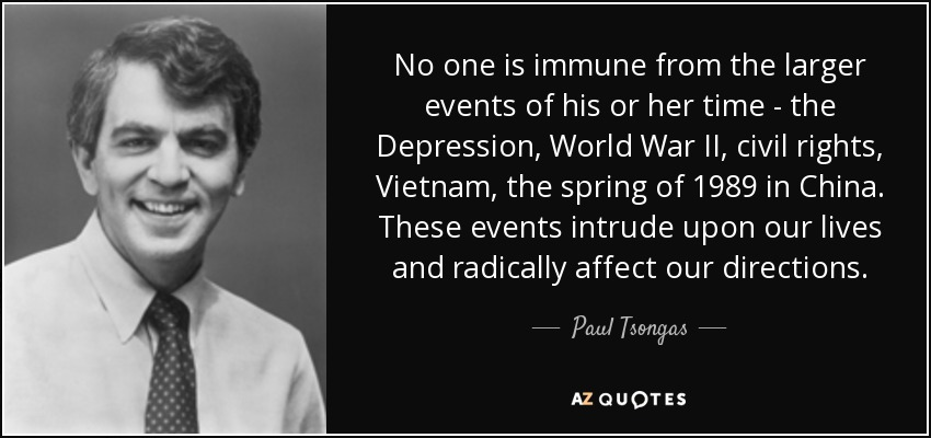 No one is immune from the larger events of his or her time - the Depression, World War II, civil rights, Vietnam, the spring of 1989 in China. These events intrude upon our lives and radically affect our directions. - Paul Tsongas