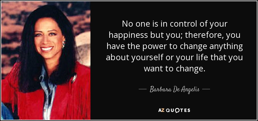 No one is in control of your happiness but you; therefore, you have the power to change anything about yourself or your life that you want to change. - Barbara De Angelis